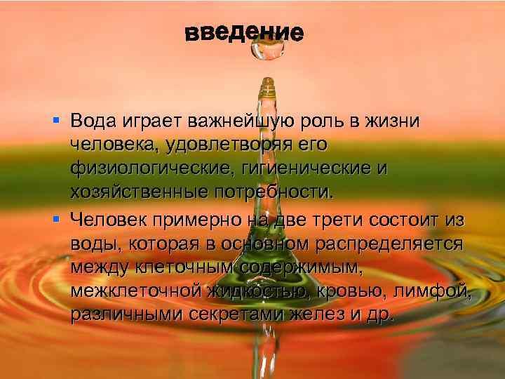 § Вода играет важнейшую роль в жизни  человека, удовлетворяя его  физиологические, гигиенические