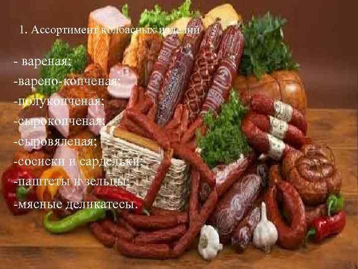 1. Ассортимент колбасных изделий - вареная; -варено-копченая; -полукопченая; -сыровяленая; -сосиски и сардельки; -паштеты и