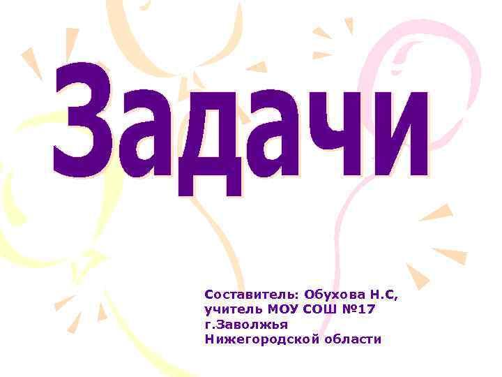 Составитель: Обухова Н. С, учитель МОУ СОШ № 17 г. Заволжья Нижегородской области