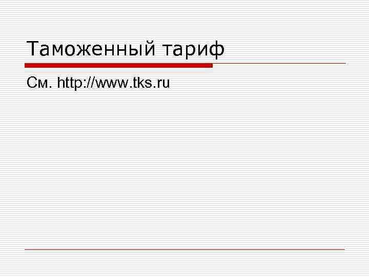 Таможенный тариф См. http: //www. tks. ru