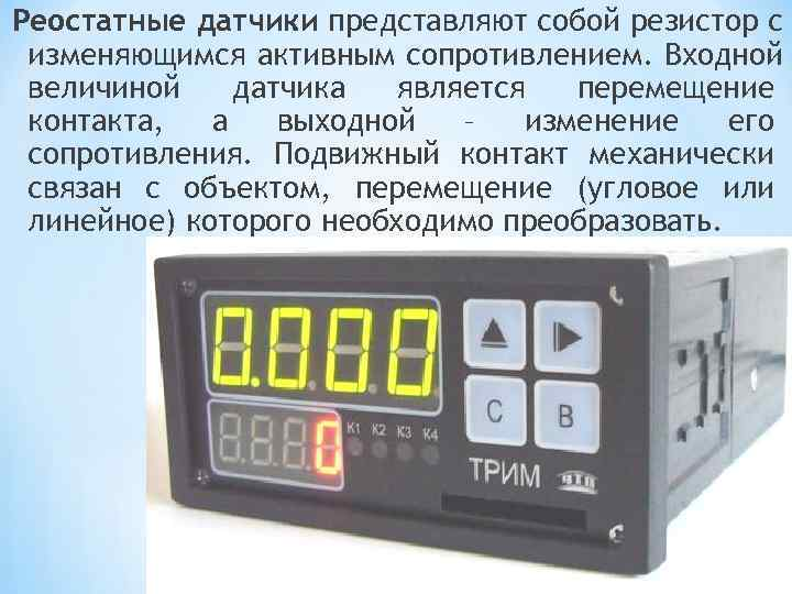 Реостатные датчики представляют собой резистор с изменяющимся активным сопротивлением. Входной величиной датчика  является
