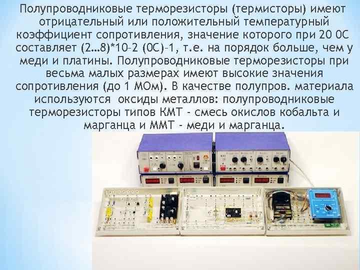 Полупроводниковые терморезисторы (термисторы) имеют отрицательный или положительный температурный коэффициент сопротивления, значение которого при