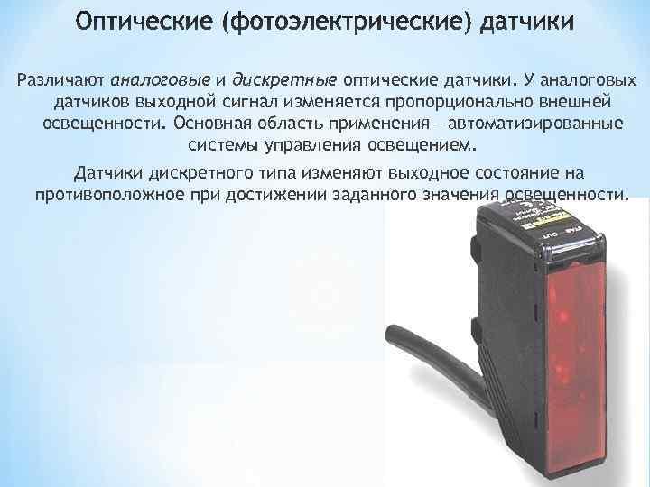 Различают аналоговые и дискретные оптические датчики. У аналоговых датчиков выходной сигнал изменяется пропорционально внешней