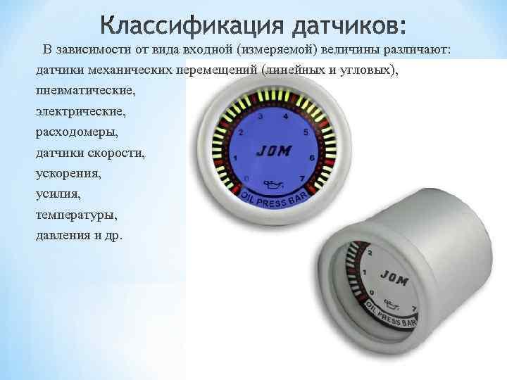 В зависимости от вида входной (измеряемой) величины различают: датчики механических перемещений (линейных и