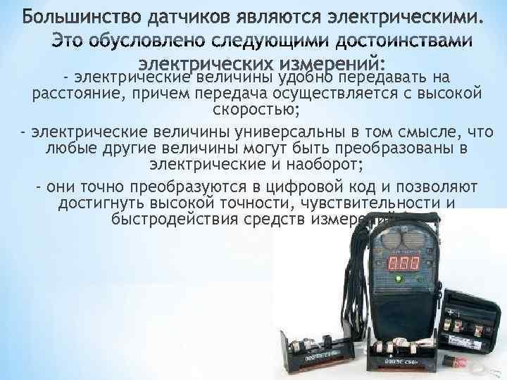 - электрические величины удобно передавать на  расстояние, причем передача осуществляется с