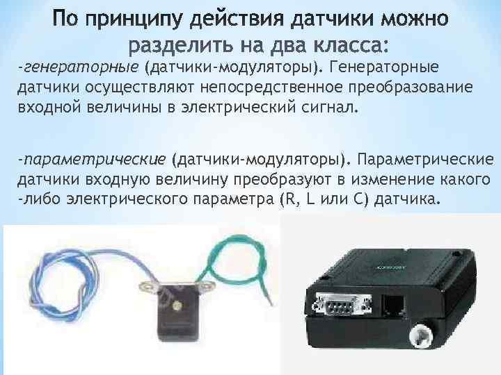 -генераторные (датчики-модуляторы). Генераторные датчики осуществляют непосредственное преобразование входной величины в электрический сигнал.