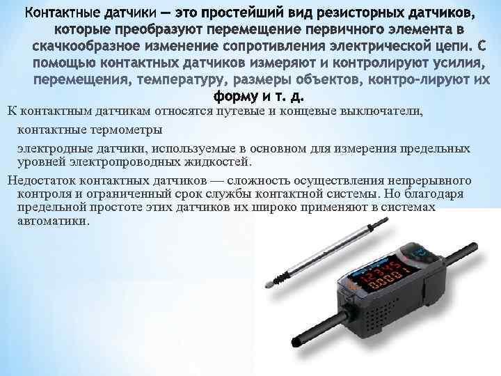 К контактным датчикам относятся путевые и концевые выключатели,  контактные термометры электродные датчики, используемые