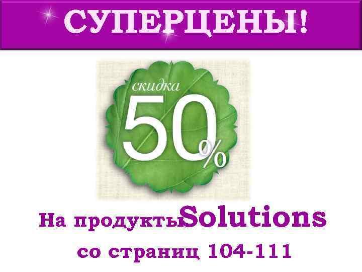 СУПЕРЦЕНЫ! На продукты. Solutions  со страниц 104 -111