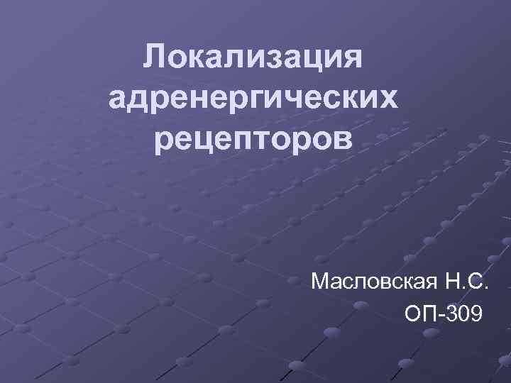 Локализация адренергических  рецепторов   Масловская Н. С.    ОП-309