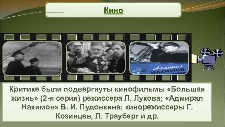 Кино Критике были подвергнуты кинофильмы «Большая жизнь» (2 -я серия)