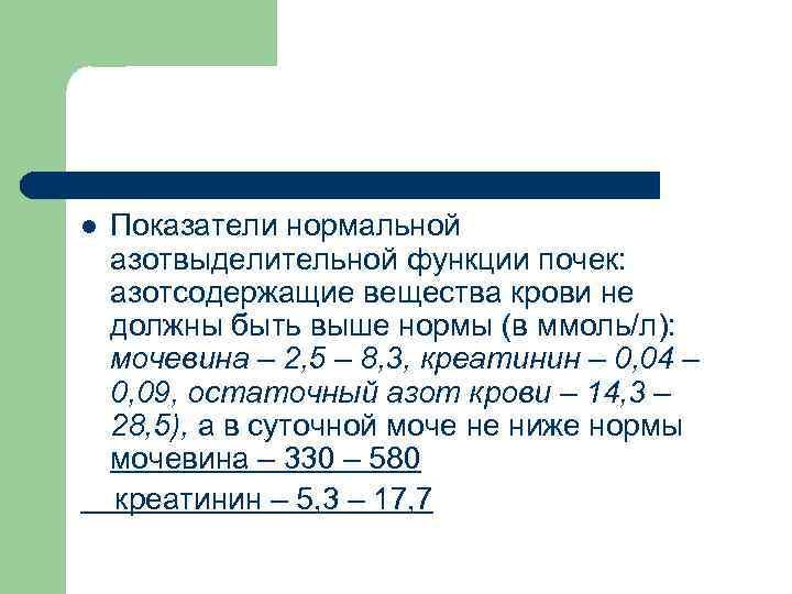 l  Показатели нормальной азотвыделительной функции почек: азотсодержащие вещества крови не должны быть выше