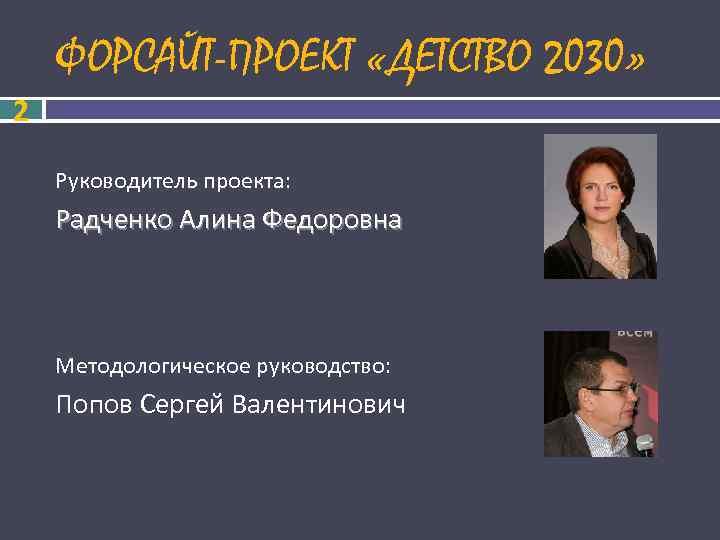 ФОРСАЙТ-ПРОЕКТ «ДЕТСТВО 2030» 2 Руководитель проекта: Радченко Алина Федоровна  Методологическое руководство: