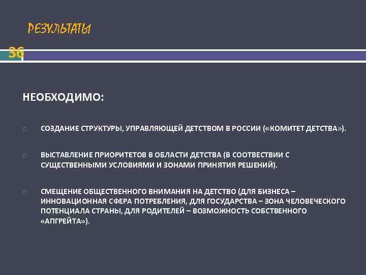 РЕЗУЛЬТАТЫ 36  НЕОБХОДИМО:   СОЗДАНИЕ СТРУКТУРЫ, УПРАВЛЯЮЩЕЙ ДЕТСТВОМ В РОССИИ (