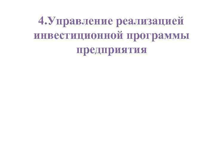 4. Управление реализацией инвестиционной программы  предприятия
