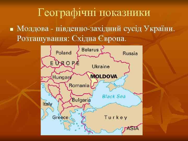 Географічні показники n  Молдова - південно-західний сусід України.  Розташування: