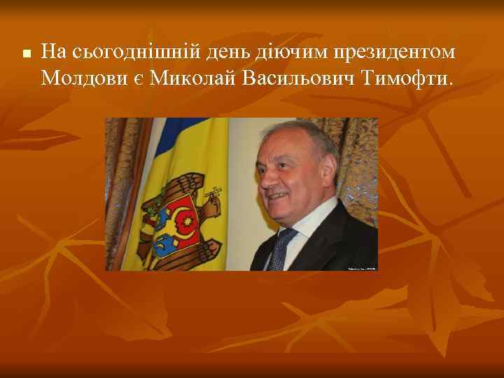 n  На сьогоднішній день діючим президентом Молдови є Миколай Васильович Тимофти.