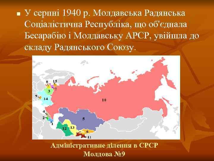 n  У серпні 1940 р. Молдавська Радянська Соціалістична Республіка, що об'єднала Бесарабію і