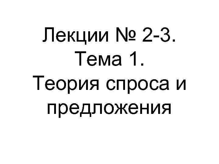 Лекции № 2 -3. Тема 1. Теория спроса и предложения