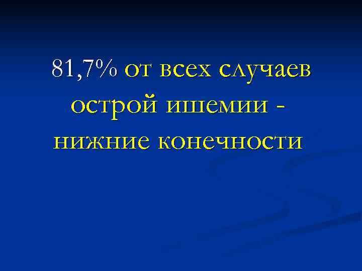 81, 7% от всех случаев острой ишемии - нижние конечности  Шведский сосудистый регистр