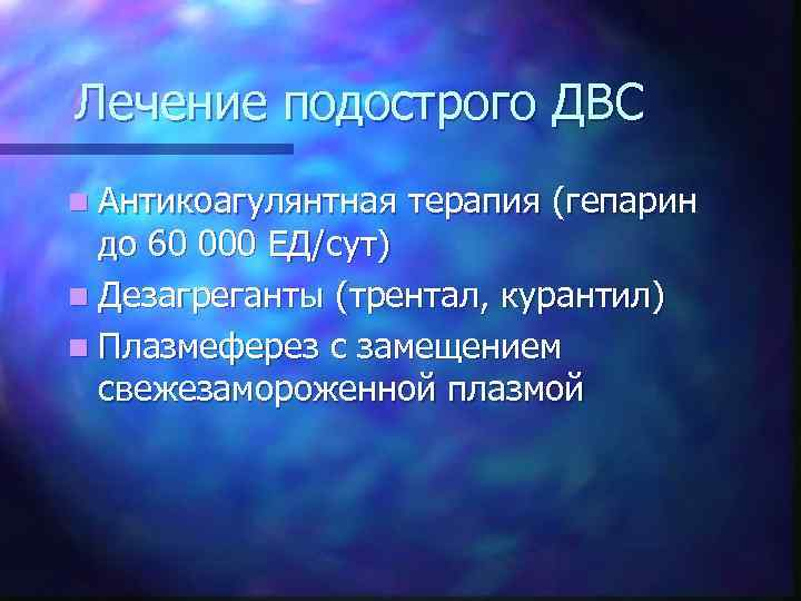 Лечение подострого ДВС n Антикоагулянтная  терапия (гепарин  до 60 000 ЕД/сут) n