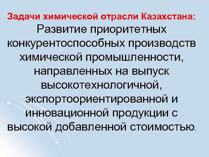 Задачи химической отрасли Казахстана:  Развитие приоритетных конкурентоспособных производств  химической промышленности,  направленных