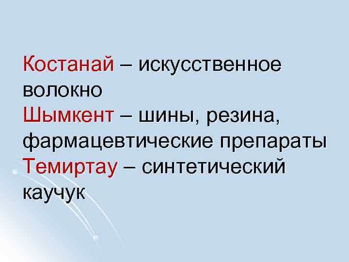 Костанай – искусственное волокно Шымкент – шины, резина, фармацевтические препараты Темиртау – синтетический каучук