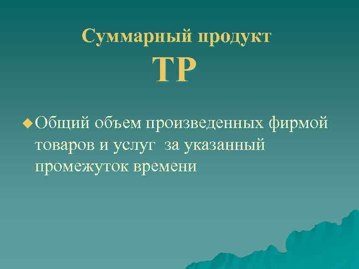 Суммарный продукт   ТР u Общий объем произведенных фирмой  товаров