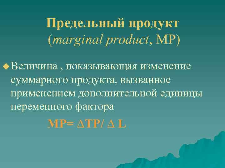 Предельный продукт   (marginal product, МР) u Величина , показывающая изменение