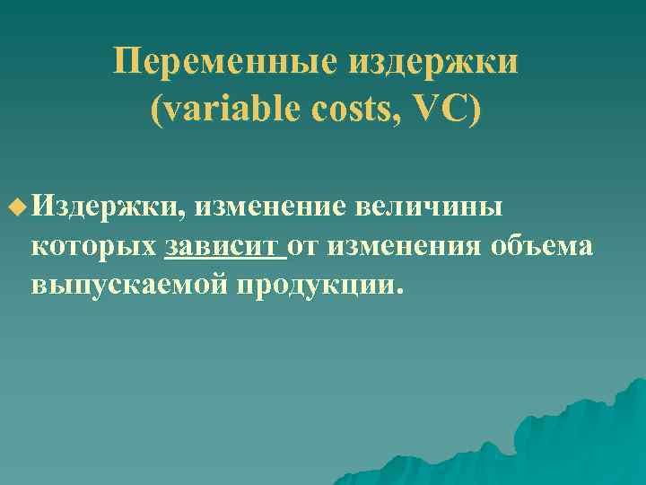 Переменные издержки  (variable costs, VC) u Издержки, изменение величины  которых зависит