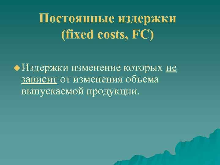 Постоянные издержки  (fixed costs, FC) u Издержки изменение которых не
