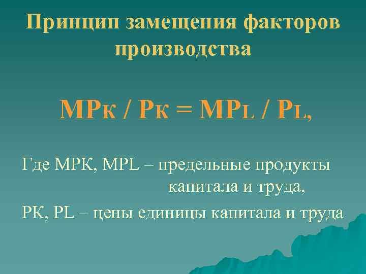 Принцип замещения факторов   производства МРК / РК = МРL / РL, Где