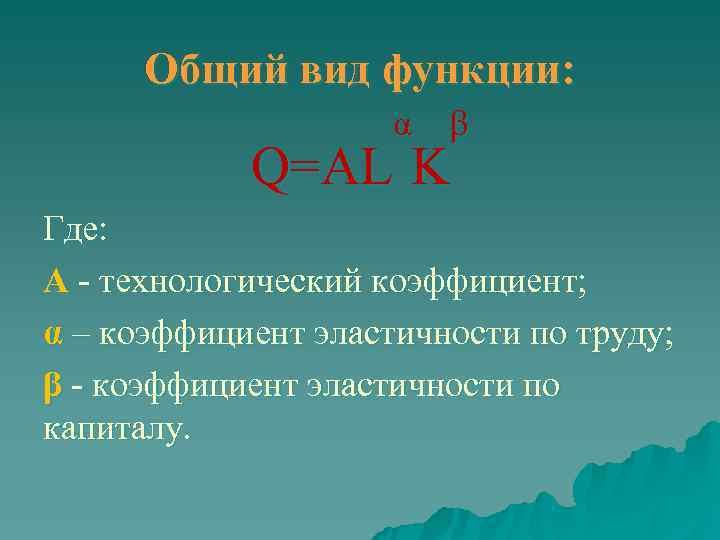 Общий вид функции:    α  β   Q=AL K