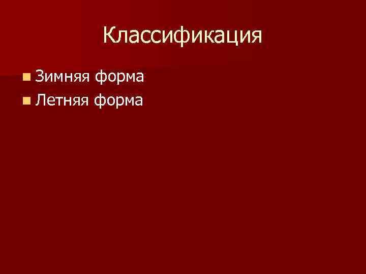 Классификация n Зимняя форма n Летняя форма
