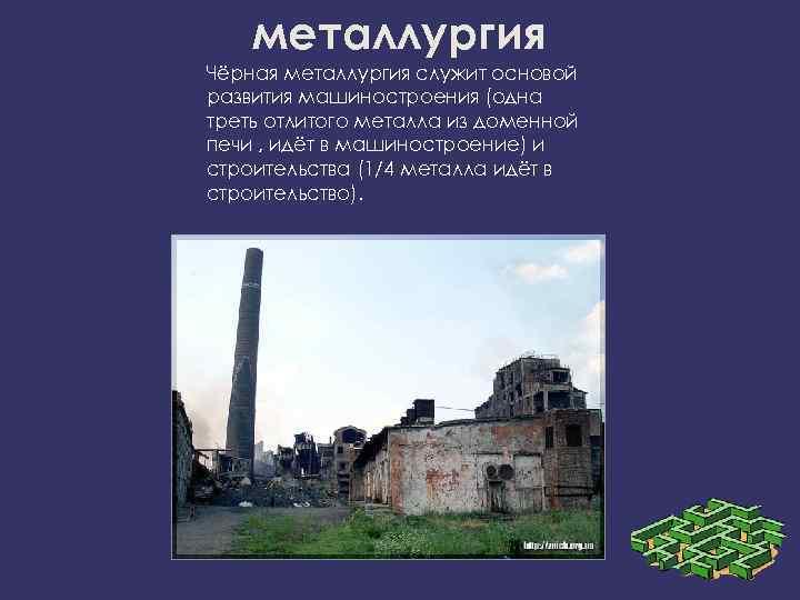 металлургия Чёрная металлургия служит основой развития машиностроения (одна треть отлитого металла из