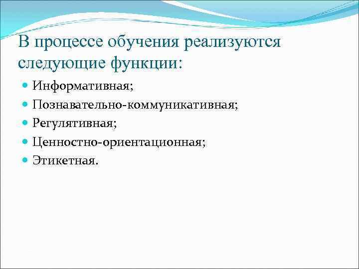 В процессе обучения реализуются следующие функции:  Информативная;  Познавательно-коммуникативная;  Регулятивная;  Ценностно-ориентационная;