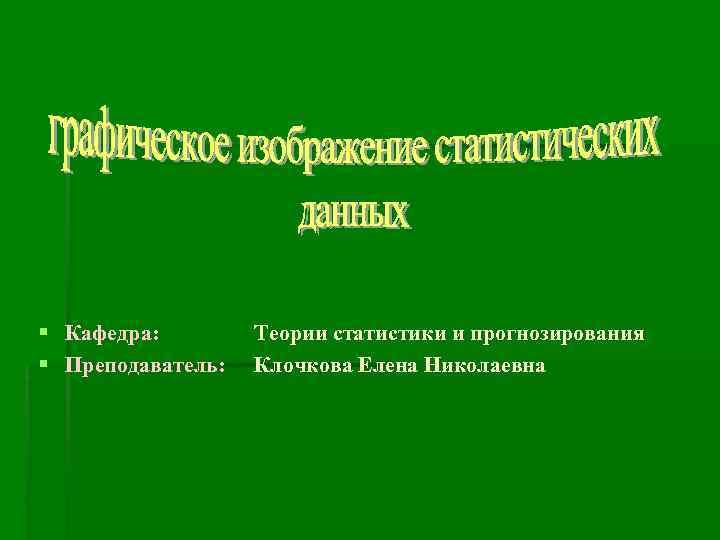 § Кафедра:   Теории статистики и прогнозирования § Преподаватель:  Клочкова Елена Николаевна