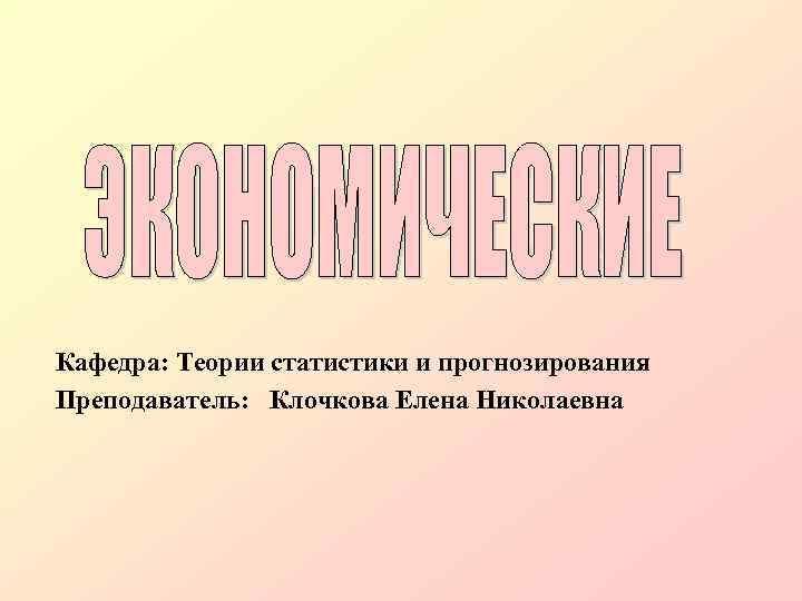 Кафедра: Теории статистики и прогнозирования Преподаватель: Клочкова Елена Николаевна