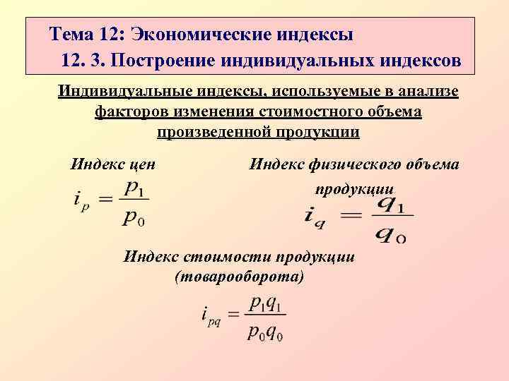 Тема 12: Экономические индексы 12. 3. Построение индивидуальных индексов Индивидуальные индексы, используемые в анализе