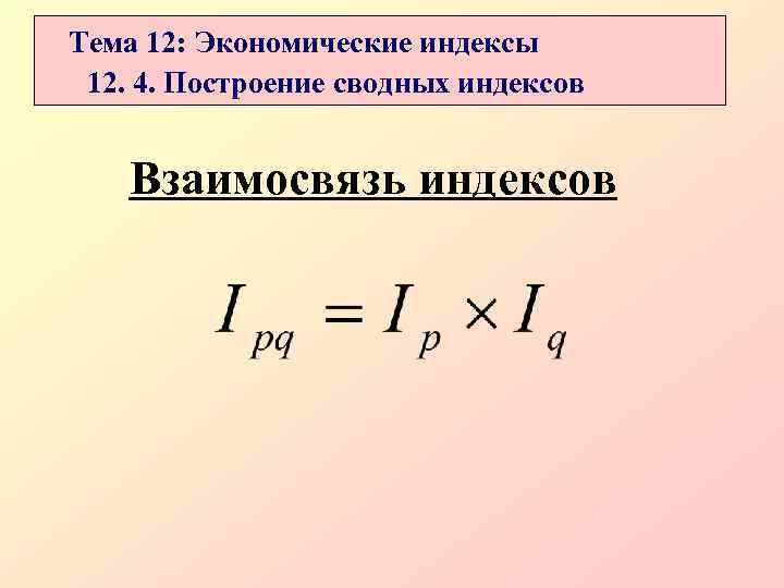 Тема 12: Экономические индексы 12. 4. Построение сводных индексов  Взаимосвязь индексов