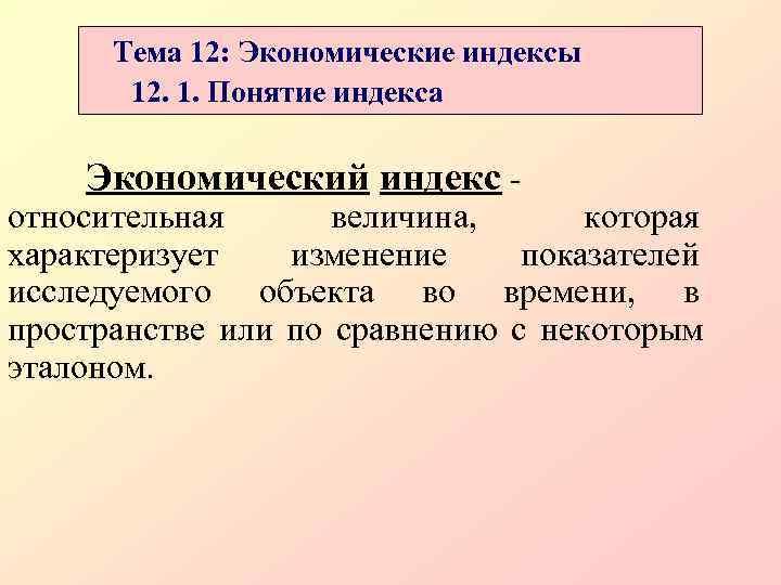 Тема 12: Экономические индексы  12. 1. Понятие индекса Экономический индекс - относительная