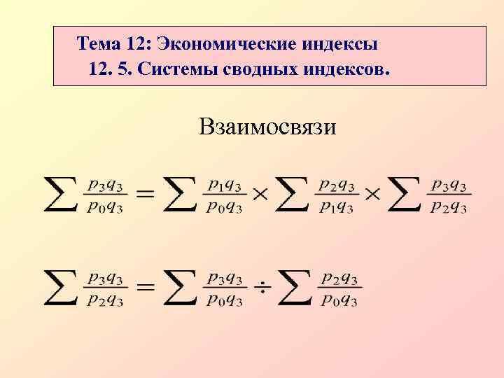 Тема 12: Экономические индексы 12. 5. Системы сводных индексов.    Взаимосвязи