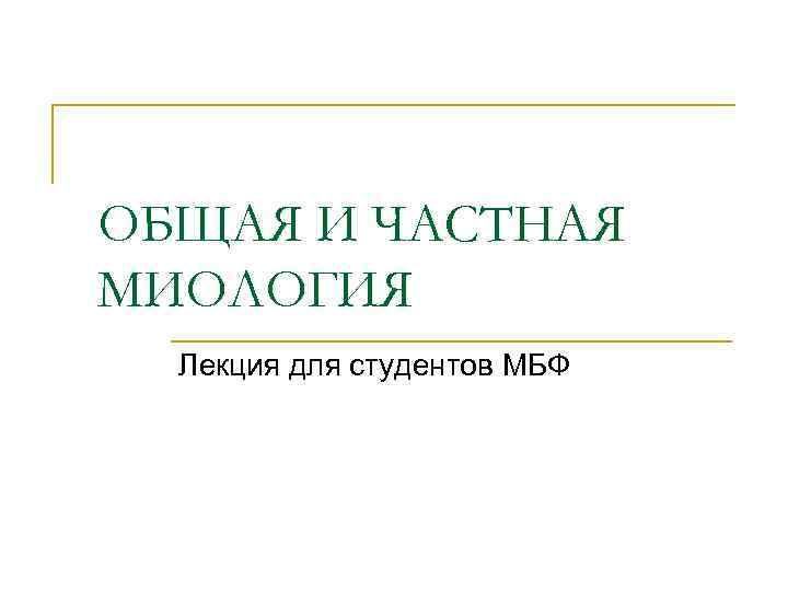 ОБЩАЯ И ЧАСТНАЯ МИОЛОГИЯ  Лекция для студентов МБФ