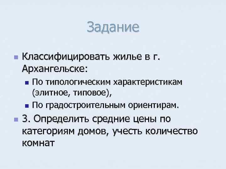 Задание n  Классифицировать жилье в г. Архангельске: n По типологическим