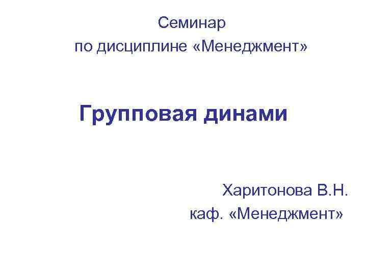 Семинар по дисциплине «Менеджмент» Групповая динами    Харитонова В.