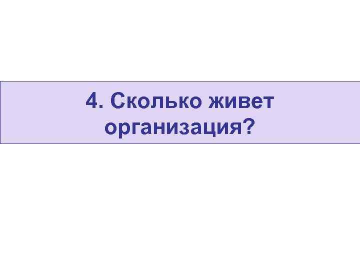 4. Сколько живет  организация?