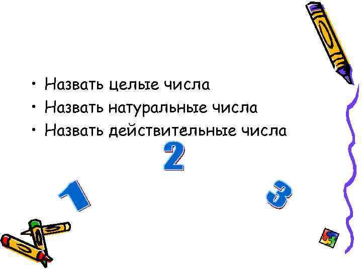 • Назвать целые числа • Назвать натуральные числа • Назвать действительные числа