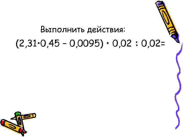 Выполнить действия: (2, 31 • 0, 45 – 0, 0095) • 0, 02