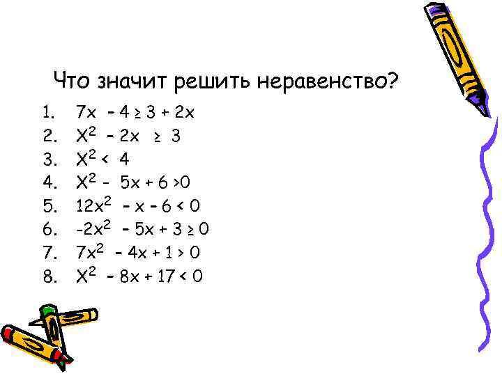 Что значит решить неравенство? 1.  7 х – 4 ≥ 3 +