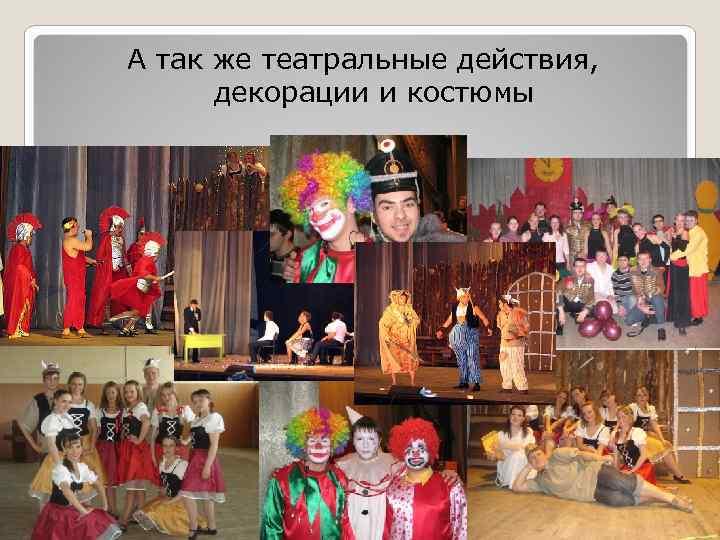 А так же театральные действия,   декорации и костюмы
