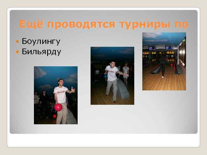 Ещё проводятся турниры по  Боулингу  Бильярду